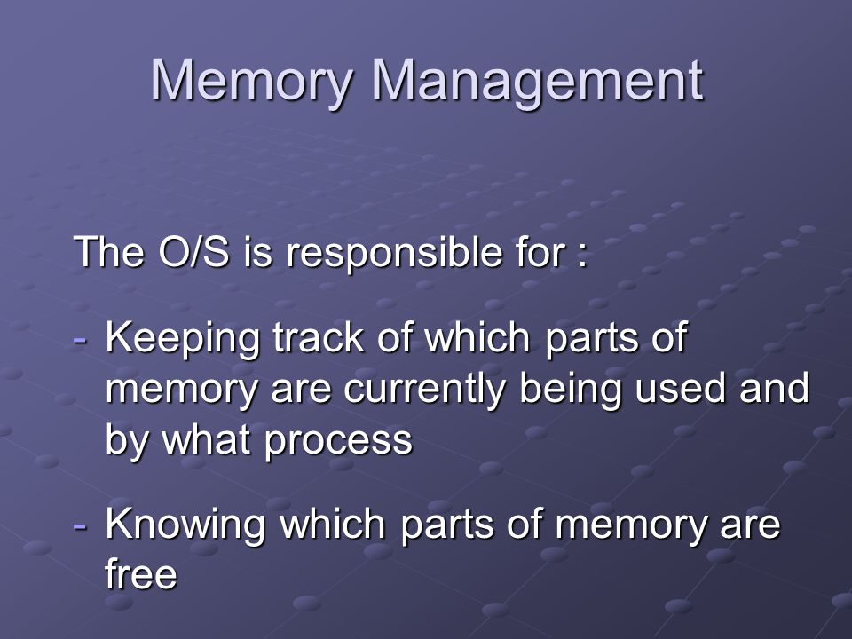 Memory Management The O/S is responsible for : -Keeping track of which parts of memory are currently being used and by what process -Knowing which parts of memory are free -Deciding which process is to be loaded into memory when space becomes available.