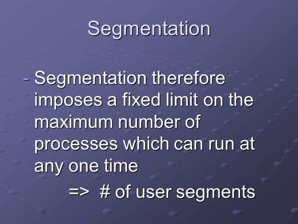 Segmentation -Segmentation therefore imposes a fixed limit on the maximum number of processes which can run at any one time => # of user segments => # of user segments