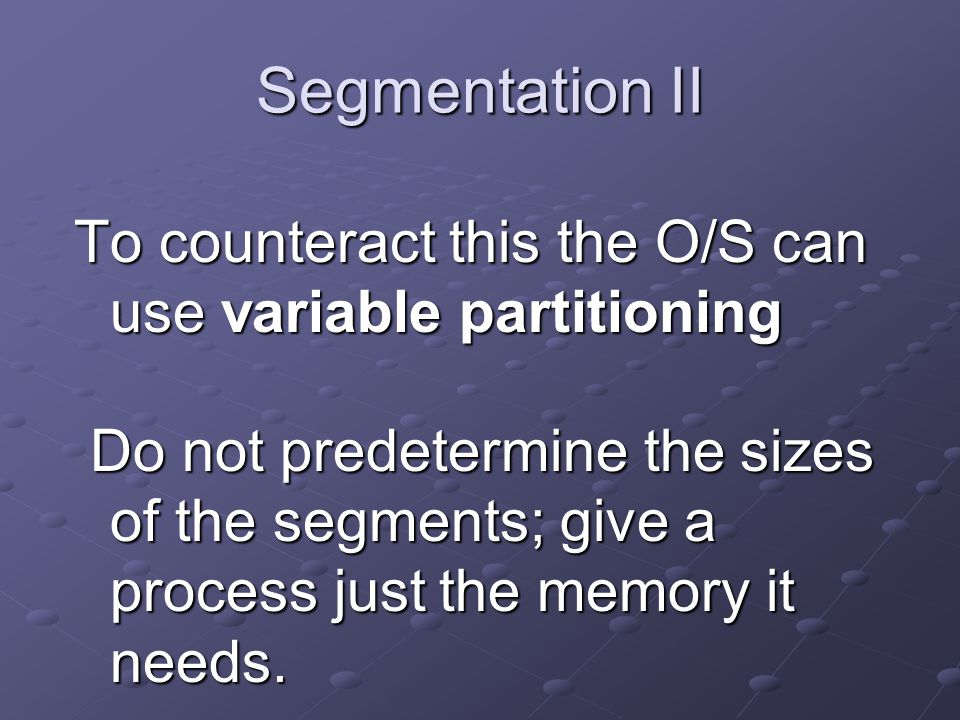 Segmentation II To counteract this the O/S can use variable partitioning Do not predetermine the sizes of the segments; give a process just the memory it needs.