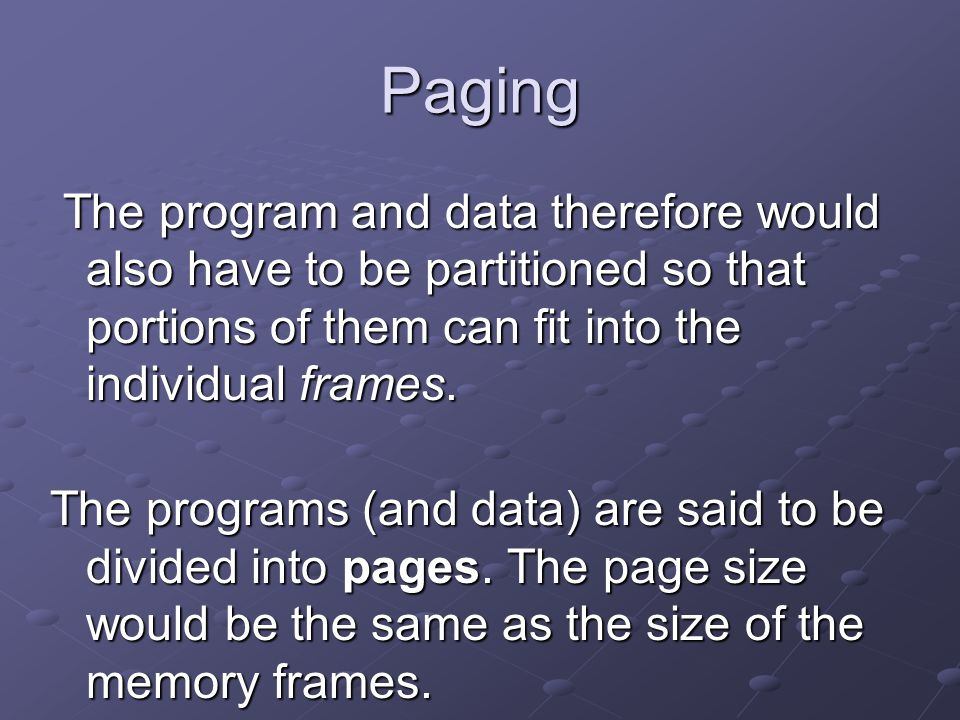 Paging The program and data therefore would also have to be partitioned so that portions of them can fit into the individual frames.