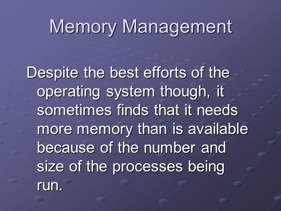 Memory Management Despite the best efforts of the operating system though, it sometimes finds that it needs more memory than is available because of the number and size of the processes being run.
