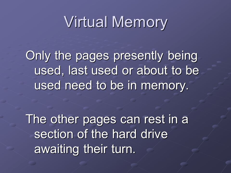 Virtual Memory Only the pages presently being used, last used or about to be used need to be in memory.