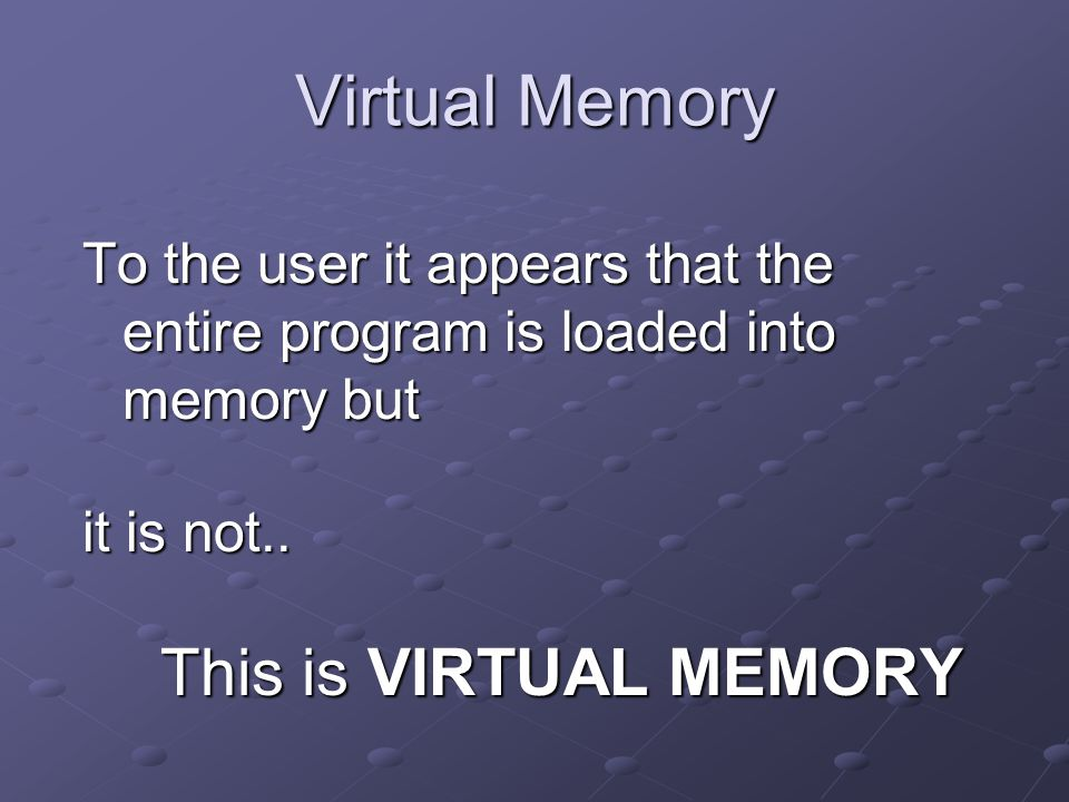 Virtual Memory To the user it appears that the entire program is loaded into memory but it is not..