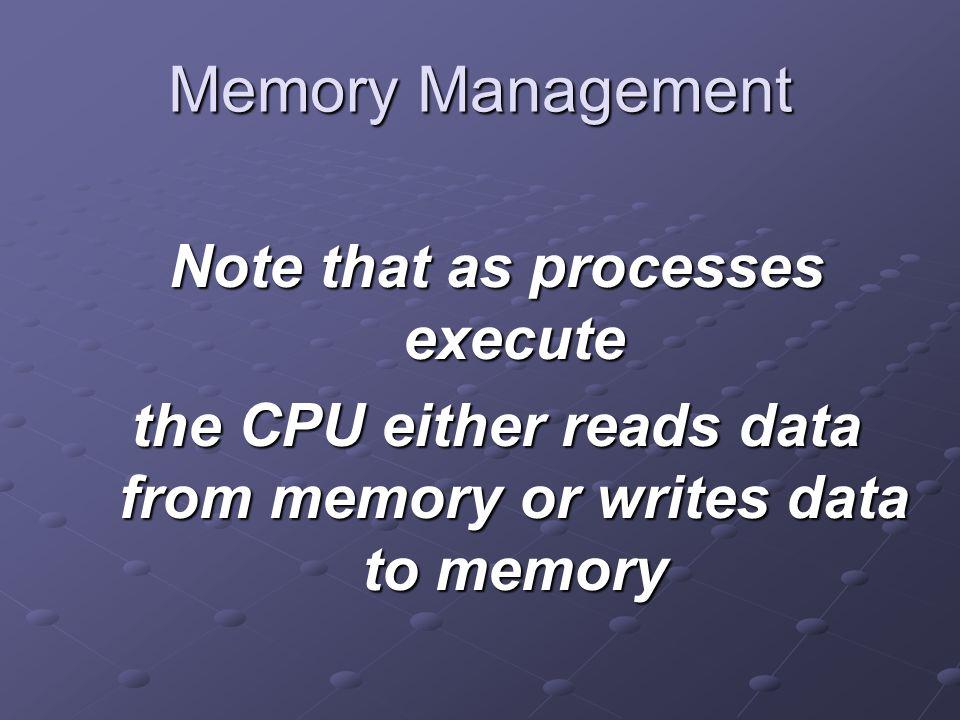 Memory Management Note that as processes execute the CPU either reads data from memory or writes data to memory