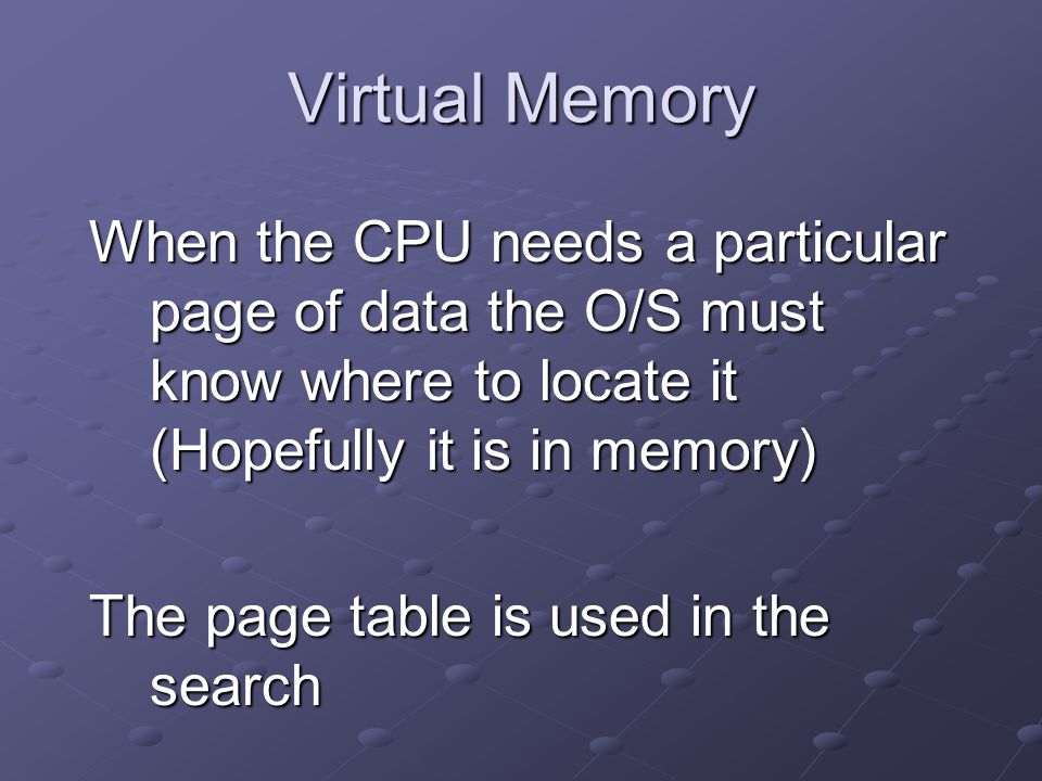 Virtual Memory When the CPU needs a particular page of data the O/S must know where to locate it (Hopefully it is in memory) The page table is used in the search