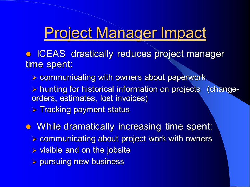 Project Manager Impact hunting for historical information on projects (change- orders, estimates, lost invoices) hunting for historical information on projects (change- orders, estimates, lost invoices) ICEAS drastically reduces project manager time spent: ICEAS drastically reduces project manager time spent: communicating with owners about paperwork communicating with owners about paperwork Tracking payment status Tracking payment status While dramatically increasing time spent: While dramatically increasing time spent: communicating about project work with owners communicating about project work with owners pursuing new business pursuing new business visible and on the jobsite visible and on the jobsite