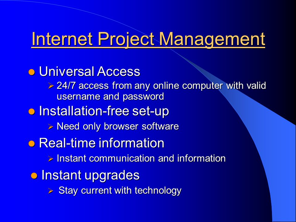 Internet Project Management Universal Access Universal Access Installation-free set-up Installation-free set-up Real-time information Real-time information Instant upgrades Instant upgrades 24/7 access from any online computer with valid username and password 24/7 access from any online computer with valid username and password Need only browser software Need only browser software Instant communication and information Instant communication and information Stay current with technology Stay current with technology