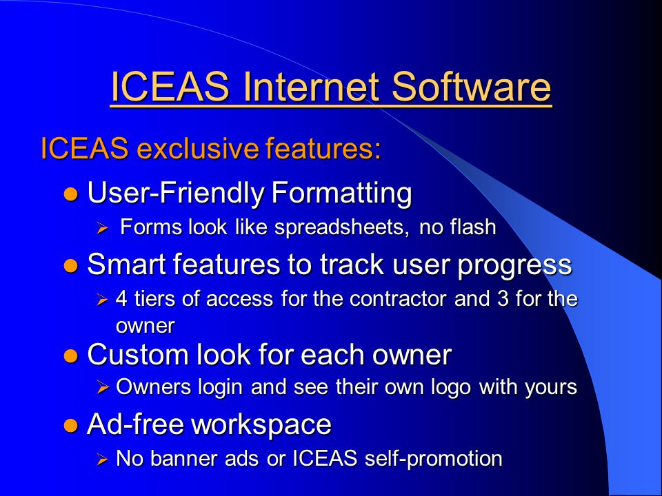 ICEAS Internet Software Owners login and see their own logo with yours Owners login and see their own logo with yours User-Friendly Formatting User-Friendly Formatting 4 tiers of access for the contractor and 3 for the owner 4 tiers of access for the contractor and 3 for the owner No banner ads or ICEAS self-promotion No banner ads or ICEAS self-promotion ICEAS exclusive features: Forms look like spreadsheets, no flash Forms look like spreadsheets, no flash Smart features to track user progress Smart features to track user progress Ad-free workspace Ad-free workspace Custom look for each owner Custom look for each owner