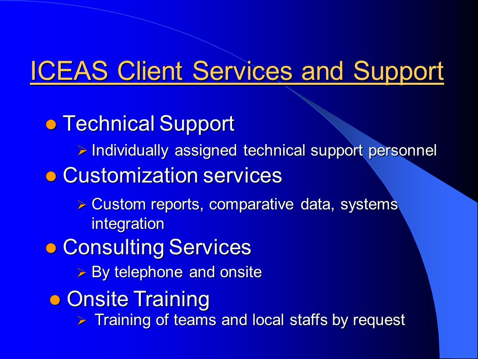 ICEAS Client Services and Support Technical Support Technical Support Customization services Customization services Consulting Services Consulting Services Onsite Training Onsite Training Individually assigned technical support personnel Individually assigned technical support personnel Custom reports, comparative data, systems integration Custom reports, comparative data, systems integration By telephone and onsite By telephone and onsite Training of teams and local staffs by request Training of teams and local staffs by request