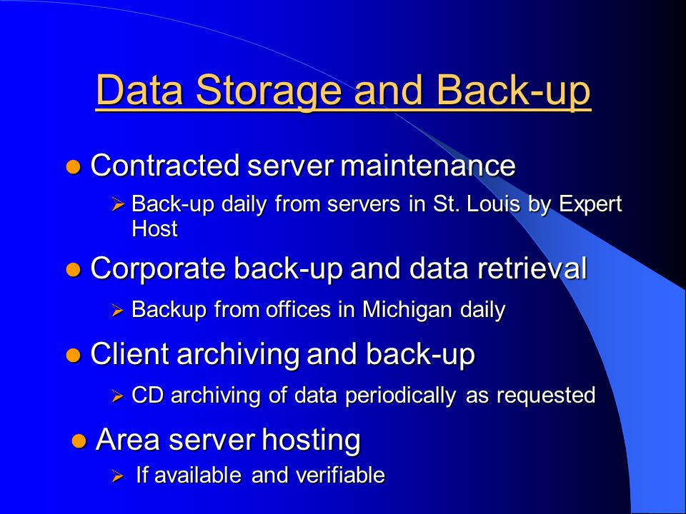Data Storage and Back-up Contracted server maintenance Contracted server maintenance Corporate back-up and data retrieval Corporate back-up and data retrieval Client archiving and back-up Client archiving and back-up Area server hosting Area server hosting Back-up daily from servers in St.