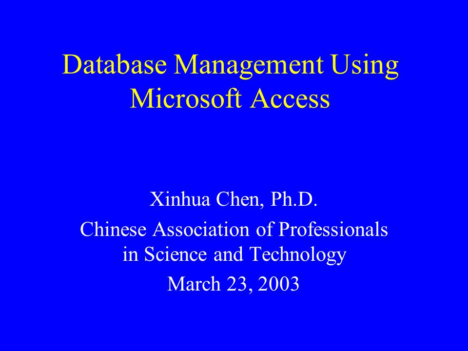 Database Management Using Microsoft Access Xinhua Chen, Ph.D.