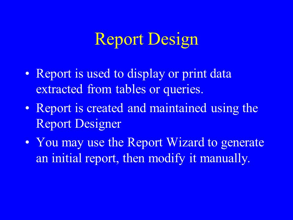Report Design Report is used to display or print data extracted from tables or queries. Report is created and maintained using the Report Designer You