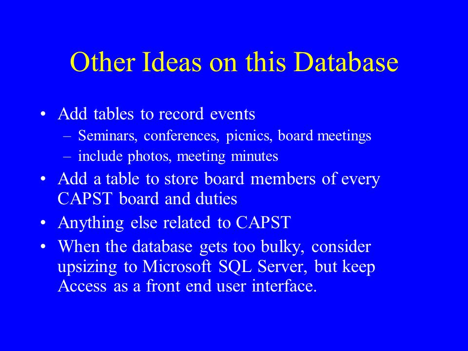 Other Ideas on this Database Add tables to record events –Seminars, conferences, picnics, board meetings –include photos, meeting minutes Add a table to store board members of every CAPST board and duties Anything else related to CAPST When the database gets too bulky, consider upsizing to Microsoft SQL Server, but keep Access as a front end user interface.