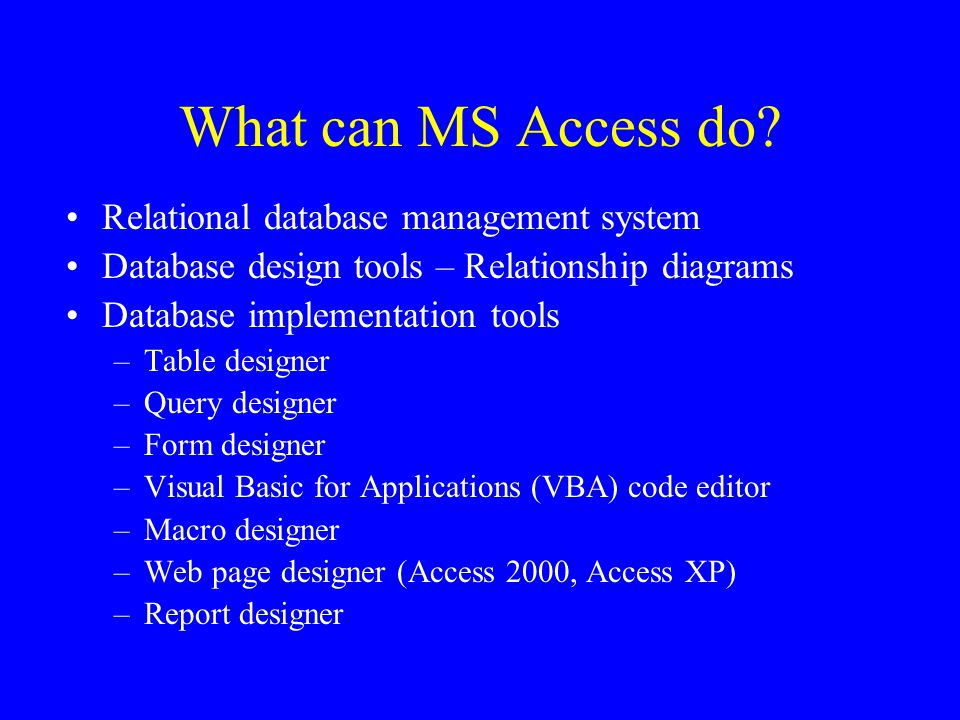 What can MS Access do? Relational database management system Database design tools – Relationship diagrams Database implementation tools –Table design