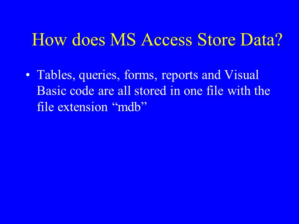 How does MS Access Store Data? Tables, queries, forms, reports and Visual Basic code are all stored in one file with the file extension mdb