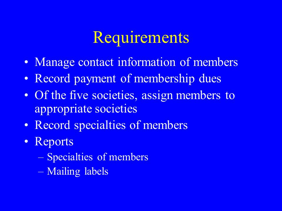 Requirements Manage contact information of members Record payment of membership dues Of the five societies, assign members to appropriate societies Re