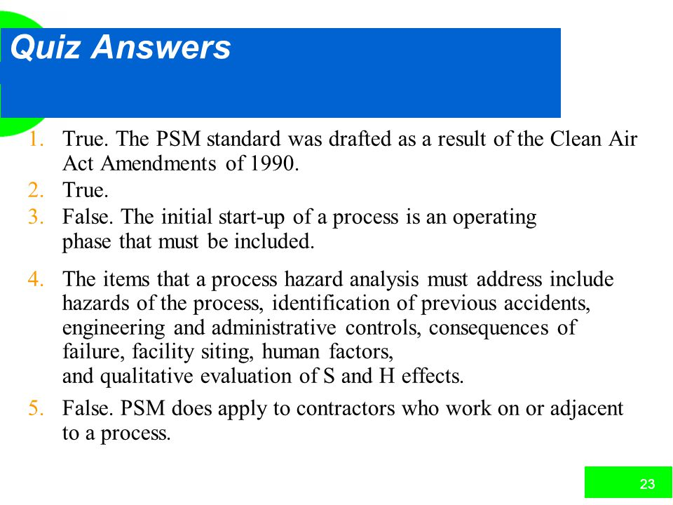 22 Quiz Answers 1.True. The PSM standard was drafted as a result of the Clean Air Act Amendments of 1990. 2.True. 3.False. The initial start-up of a p