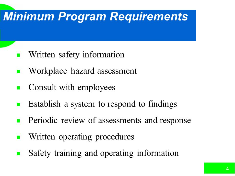 4 Minimum Program Requirements n Written safety information n Workplace hazard assessment n Consult with employees n Establish a system to respond to findings n Periodic review of assessments and response n Written operating procedures n Safety training and operating information