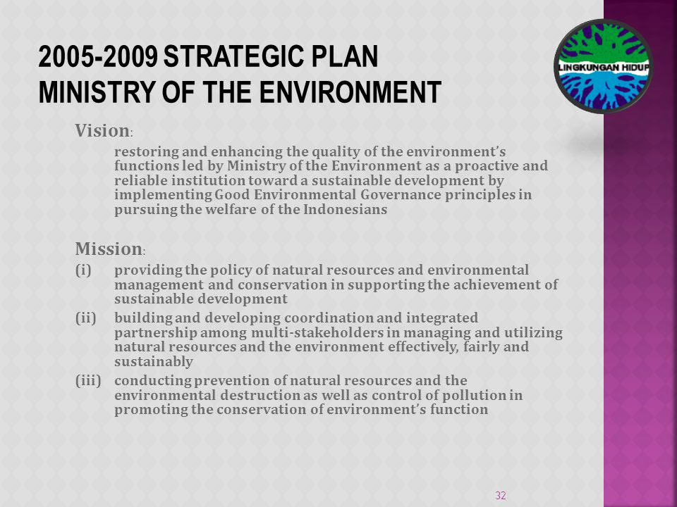 Vision : restoring and enhancing the quality of the environments functions led by Ministry of the Environment as a proactive and reliable institution toward a sustainable development by implementing Good Environmental Governance principles in pursuing the welfare of the Indonesians Mission : (i) providing the policy of natural resources and environmental management and conservation in supporting the achievement of sustainable development (ii) building and developing coordination and integrated partnership among multi-stakeholders in managing and utilizing natural resources and the environment effectively, fairly and sustainably (iii) conducting prevention of natural resources and the environmental destruction as well as control of pollution in promoting the conservation of environments function 32 2005-2009 STRATEGIC PLAN MINISTRY OF THE ENVIRONMENT