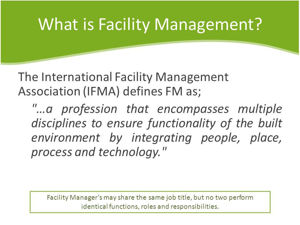 What is Facility Management? The International Facility Management Association (IFMA) defines FM as;