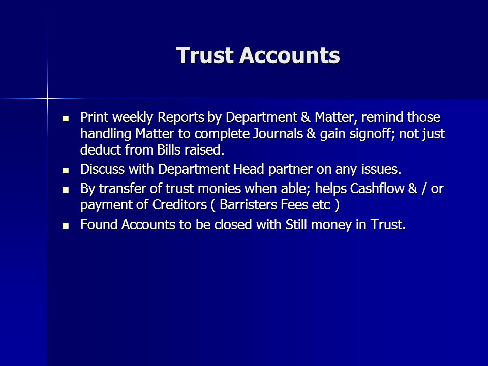 Trust Accounts Print weekly Reports by Department & Matter, remind those handling Matter to complete Journals & gain signoff; not just deduct from Bills raised.
