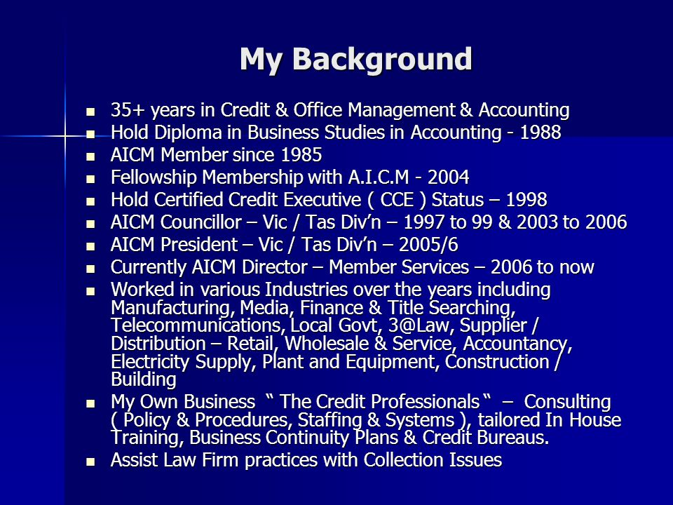 My Background 35+ years in Credit & Office Management & Accounting 35+ years in Credit & Office Management & Accounting Hold Diploma in Business Studies in Accounting Hold Diploma in Business Studies in Accounting AICM Member since 1985 AICM Member since 1985 Fellowship Membership with A.I.C.M Fellowship Membership with A.I.C.M Hold Certified Credit Executive ( CCE ) Status – 1998 Hold Certified Credit Executive ( CCE ) Status – 1998 AICM Councillor – Vic / Tas Divn – 1997 to 99 & 2003 to 2006 AICM Councillor – Vic / Tas Divn – 1997 to 99 & 2003 to 2006 AICM President – Vic / Tas Divn – 2005/6 AICM President – Vic / Tas Divn – 2005/6 Currently AICM Director – Member Services – 2006 to now Currently AICM Director – Member Services – 2006 to now Worked in various Industries over the years including Manufacturing, Media, Finance & Title Searching, Telecommunications, Local Govt, Supplier / Distribution – Retail, Wholesale & Service, Accountancy, Electricity Supply, Plant and Equipment, Construction / Building Worked in various Industries over the years including Manufacturing, Media, Finance & Title Searching, Telecommunications, Local Govt, Supplier / Distribution – Retail, Wholesale & Service, Accountancy, Electricity Supply, Plant and Equipment, Construction / Building My Own Business The Credit Professionals – Consulting ( Policy & Procedures, Staffing & Systems ), tailored In House Training, Business Continuity Plans & Credit Bureaus.