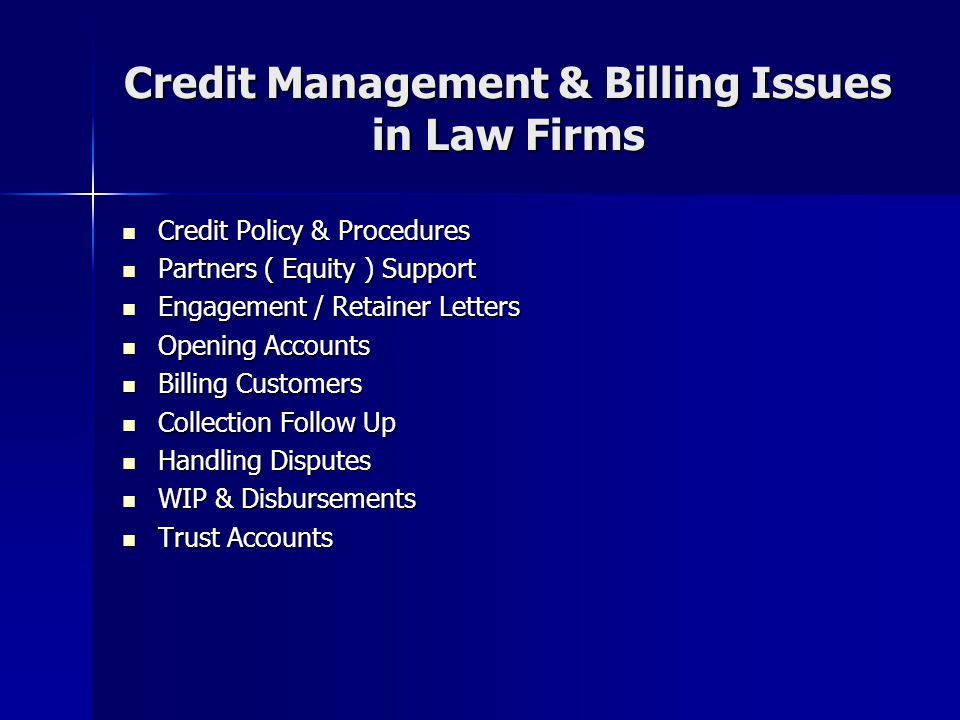 Credit Management & Billing Issues in Law Firms Credit Policy & Procedures Credit Policy & Procedures Partners ( Equity ) Support Partners ( Equity ) Support Engagement / Retainer Letters Engagement / Retainer Letters Opening Accounts Opening Accounts Billing Customers Billing Customers Collection Follow Up Collection Follow Up Handling Disputes Handling Disputes WIP & Disbursements WIP & Disbursements Trust Accounts Trust Accounts