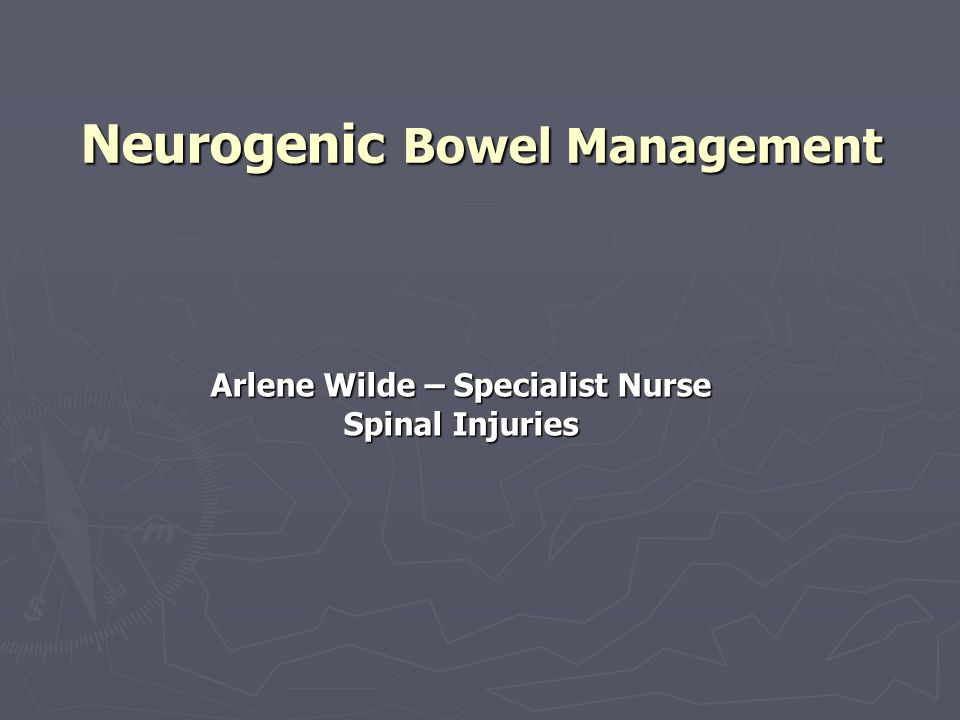 Neurogenic Bowel Management Arlene Wilde – Specialist Nurse Spinal Injuries