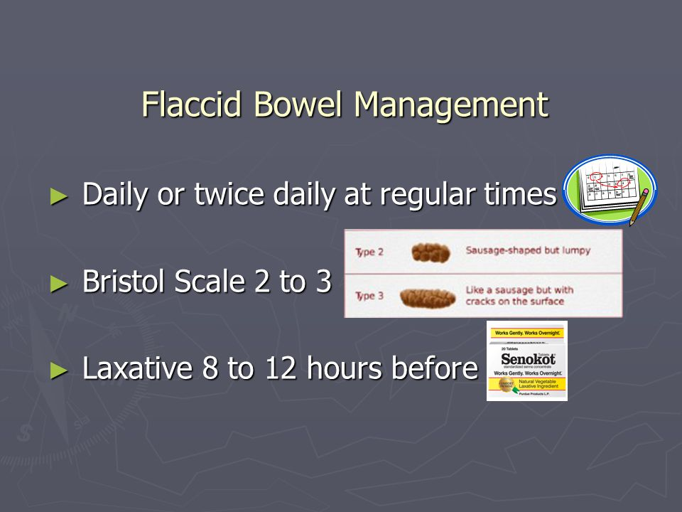 Flaccid Bowel Management Daily or twice daily at regular times Daily or twice daily at regular times Bristol Scale 2 to 3 Bristol Scale 2 to 3 Laxativ