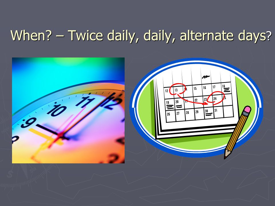 When? – Twice daily, daily, alternate days ?