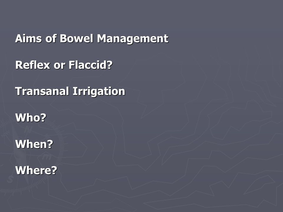 Flaccid Bowel Management Hot food or drink 20 to 30 minutes before Hot food or drink 20 to 30 minutes before Digital removal of faeces Digital removal of faeces Digital check to see if evacuation is complete Digital check to see if evacuation is complete