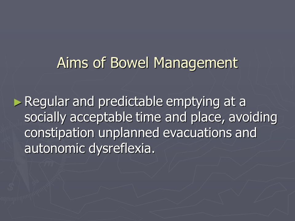 Aims of Bowel Management Completed in under one hour Completed in under one hour minimum necessary physical or pharmacological interventions minimum necessary physical or pharmacological interventions Individual to the person Individual to the person Comfort, safety, privacy, dignity Comfort, safety, privacy, dignity