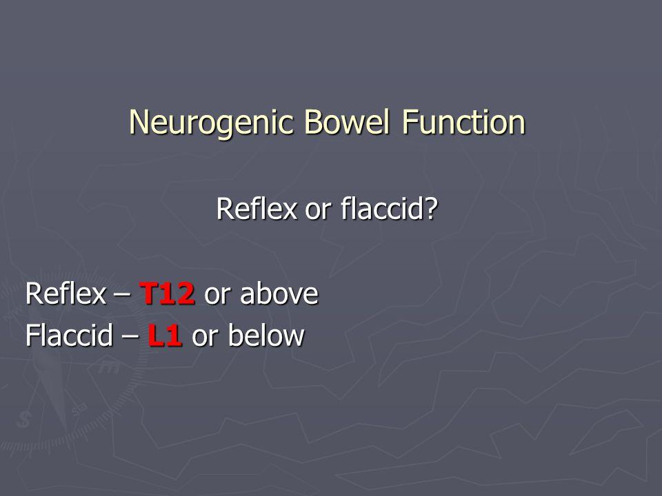 Neurogenic Bowel Function Reflex or flaccid? Reflex – T12 or above Flaccid – L1 or below