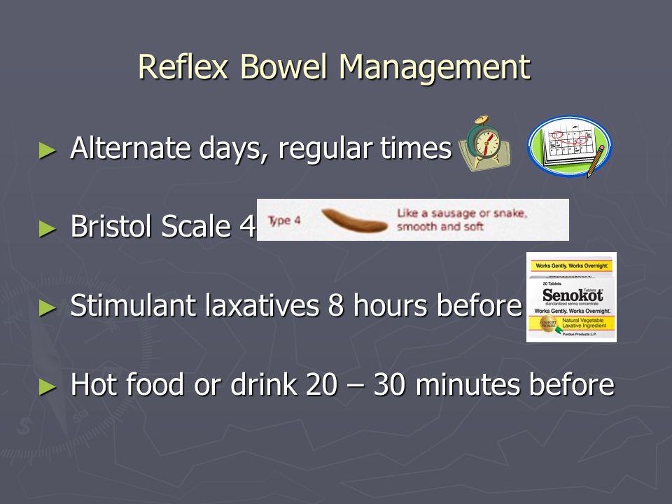 Reflex Bowel Management Alternate days, regular times Alternate days, regular times Bristol Scale 4 Bristol Scale 4 Stimulant laxatives 8 hours before
