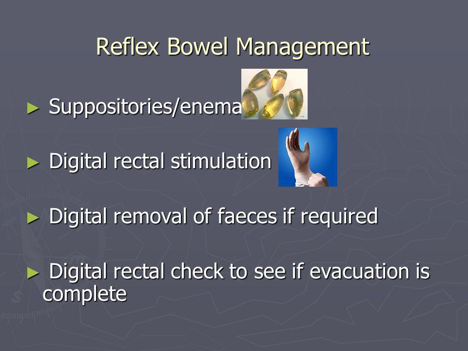 Reflex Bowel Management Suppositories/enema Suppositories/enema Digital rectal stimulation Digital rectal stimulation Digital removal of faeces if req
