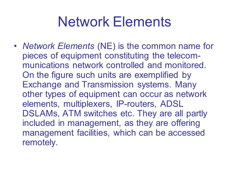 Network Elements Network Elements (NE) is the common name for pieces of equipment constituting the telecom- munications network controlled and monitor