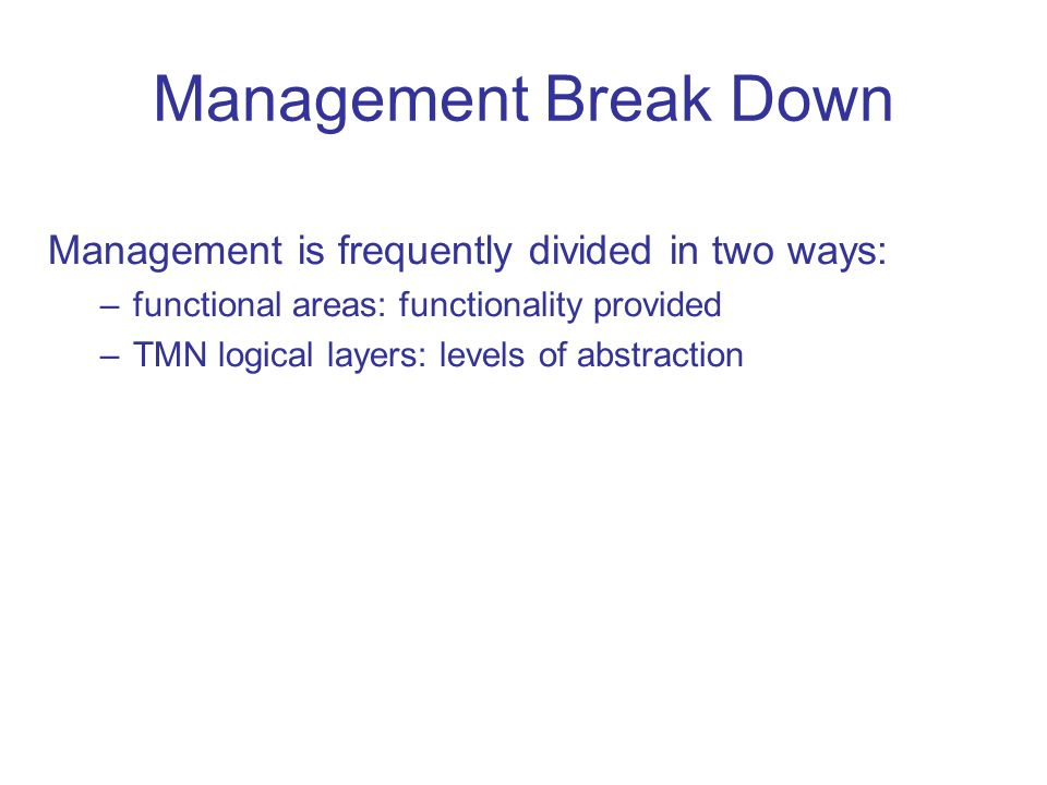 Management Break Down Management is frequently divided in two ways: –functional areas: functionality provided –TMN logical layers: levels of abstracti