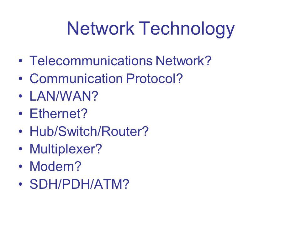 Network Technology Telecommunications Network? Communication Protocol? LAN/WAN? Ethernet? Hub/Switch/Router? Multiplexer? Modem? SDH/PDH/ATM?