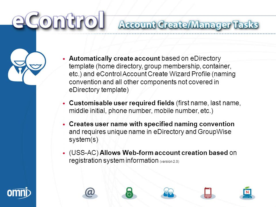 Automatically create account based on eDirectory template (home directory, group membership, container, etc.) and eControl Account Create Wizard Profile (naming convention and all other components not covered in eDirectory template) Customisable user required fields (first name, last name, middle initial, phone number, mobile number, etc.) Creates user name with specified naming convention and requires unique name in eDirectory and GroupWise system(s) (USS-AC) Allows Web-form account creation based on registration system information (version 2.0) Account Create/Manager Tasks