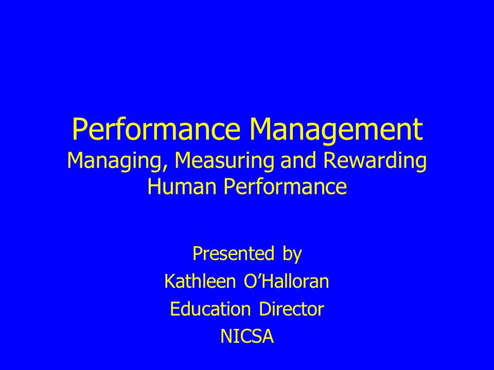 Performance Management Managing, Measuring and Rewarding Human Performance Presented by Kathleen OHalloran Education Director NICSA
