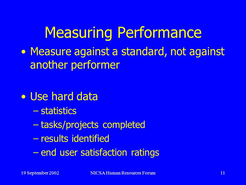 19 September 2002NICSA Human Resources Forum11 Measuring Performance Measure against a standard, not against another performer Use hard data –statistics –tasks/projects completed –results identified –end user satisfaction ratings
