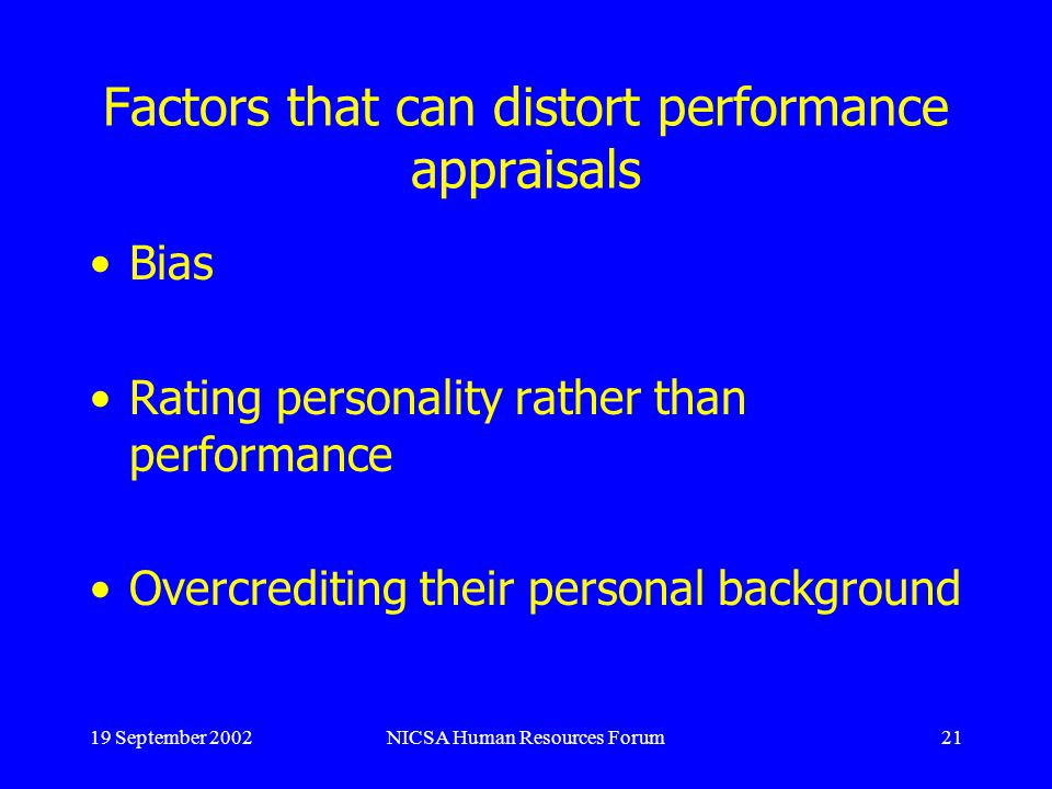 19 September 2002NICSA Human Resources Forum21 Factors that can distort performance appraisals Bias Rating personality rather than performance Overcrediting their personal background
