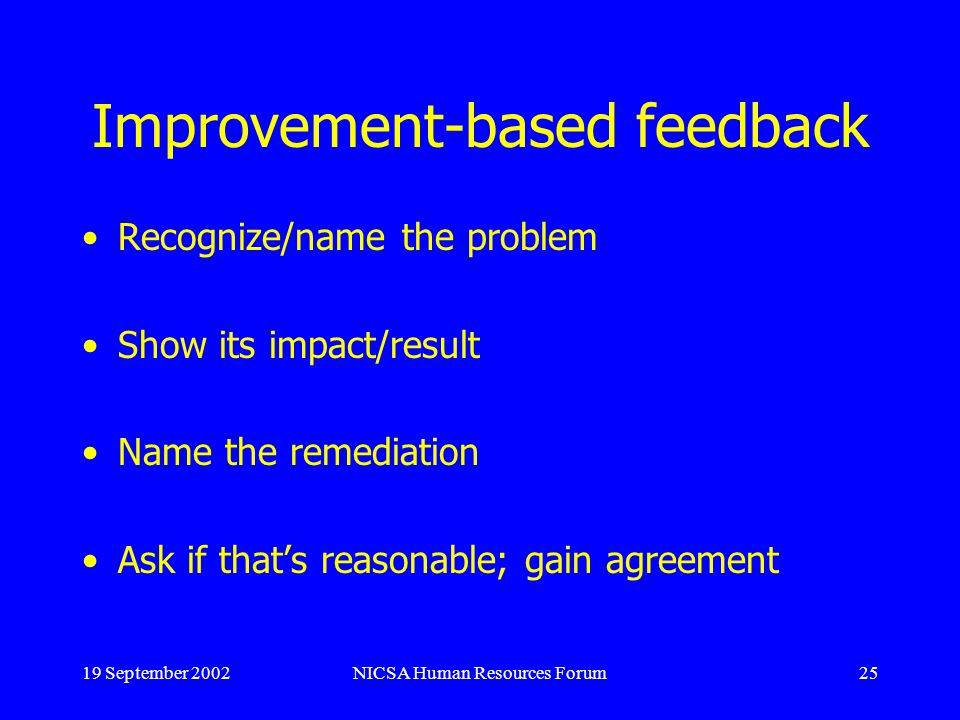 19 September 2002NICSA Human Resources Forum25 Improvement-based feedback Recognize/name the problem Show its impact/result Name the remediation Ask if thats reasonable; gain agreement