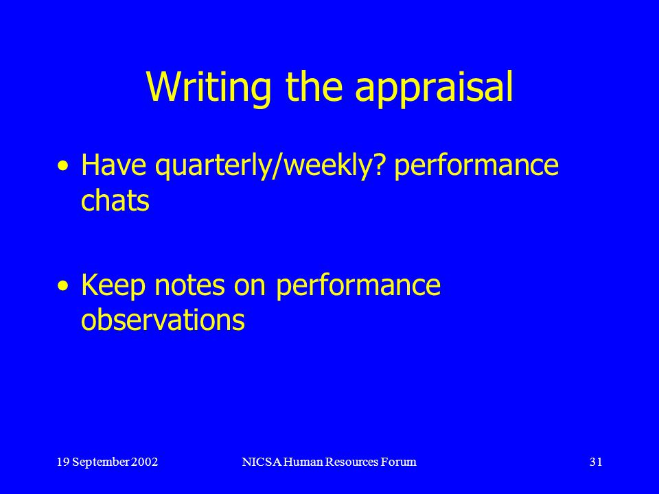 19 September 2002NICSA Human Resources Forum31 Writing the appraisal Have quarterly/weekly.