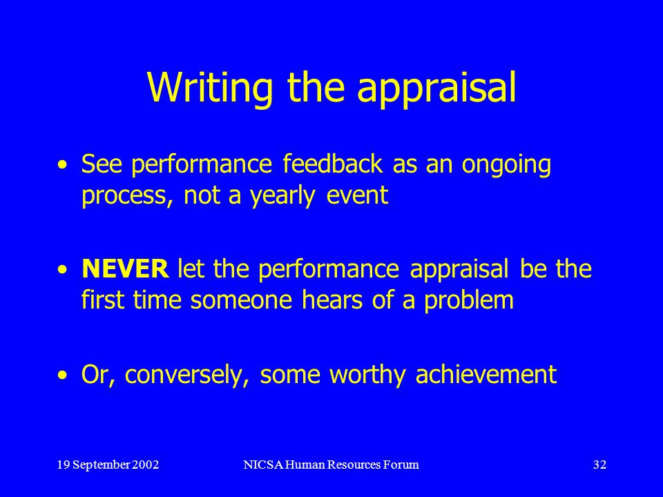 19 September 2002NICSA Human Resources Forum32 Writing the appraisal See performance feedback as an ongoing process, not a yearly event NEVER let the performance appraisal be the first time someone hears of a problem Or, conversely, some worthy achievement