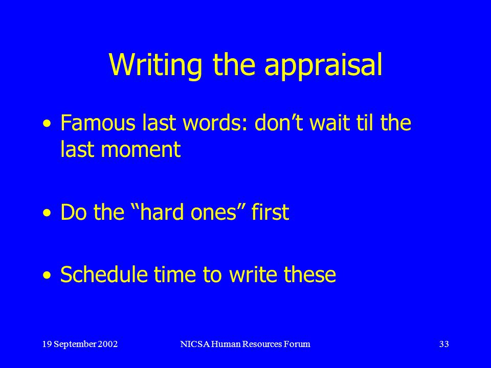19 September 2002NICSA Human Resources Forum33 Writing the appraisal Famous last words: dont wait til the last moment Do the hard ones first Schedule time to write these