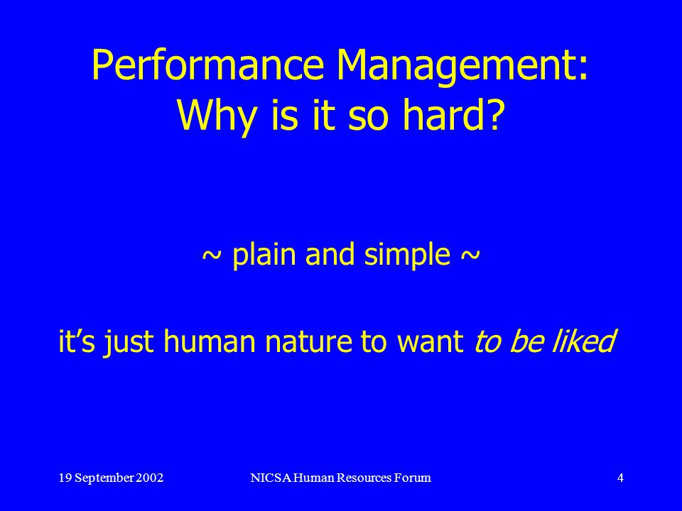 19 September 2002NICSA Human Resources Forum4 Performance Management: Why is it so hard.