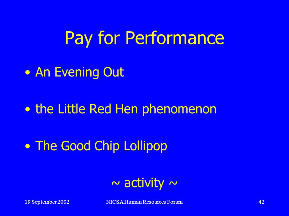 19 September 2002NICSA Human Resources Forum42 Pay for Performance An Evening Out the Little Red Hen phenomenon The Good Chip Lollipop ~ activity ~