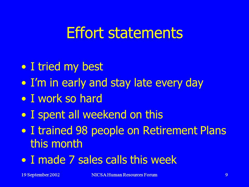 19 September 2002NICSA Human Resources Forum9 Effort statements I tried my best Im in early and stay late every day I work so hard I spent all weekend on this I trained 98 people on Retirement Plans this month I made 7 sales calls this week