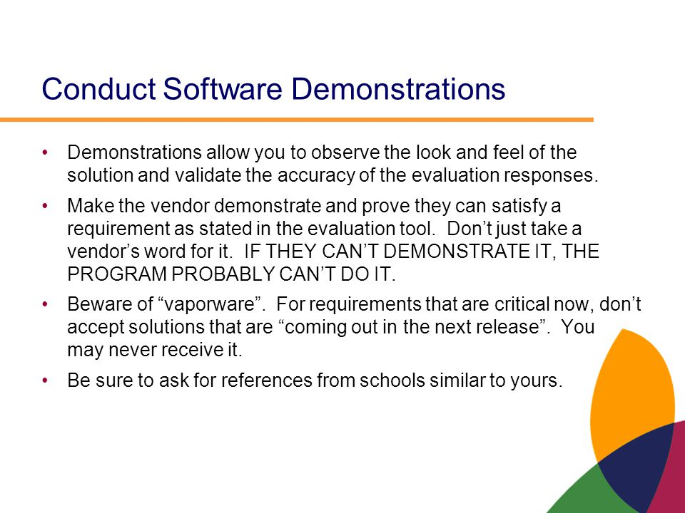 Conduct Software Demonstrations Demonstrations allow you to observe the look and feel of the solution and validate the accuracy of the evaluation resp
